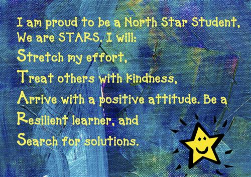 I am proud to be a North Star Student, We are STARS. I will: Stretch my effort, Treat others with kindness, Arrive with a pos